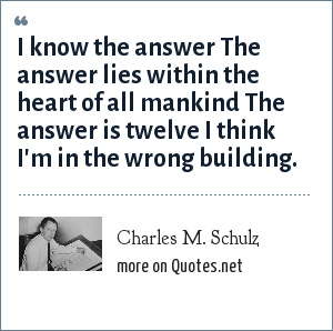 Charles M. Schulz: I know the answer The answer lies within the heart of all mankind The answer is twelve I think I'm in the wrong building.