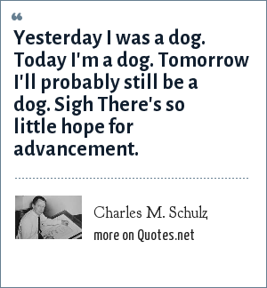 Charles M. Schulz: Yesterday I was a dog. Today I'm a dog. Tomorrow I'll probably still be a dog. Sigh There's so little hope for advancement.