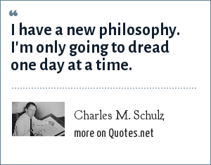 Charles M. Schulz: I have a new philosophy. I'm only going to dread one day at a time.