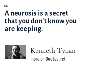 Kenneth Tynan: A neurosis is a secret that you don't know you are keeping.