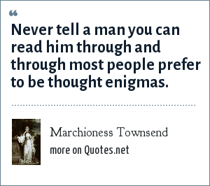 Marchioness Townsend: Never tell a man you can read him through and through most people prefer to be thought enigmas.