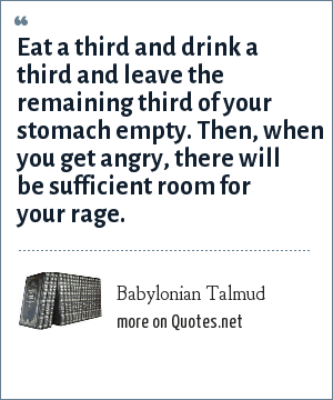Babylonian Talmud: Eat a third and drink a third and leave the remaining third of your stomach empty. Then, when you get angry, there will be sufficient room for your rage.