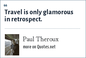 Paul Theroux: Travel is only glamorous in retrospect.