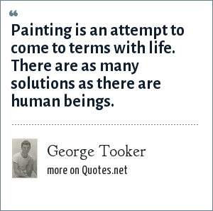 George Tooker: Painting is an attempt to come to terms with life. There are as many solutions as there are human beings.