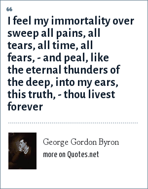 George Gordon Byron: I feel my immortality over sweep all pains, all tears, all time, all fears, - and peal, like the eternal thunders of the deep, into my ears, this truth, - thou livest forever