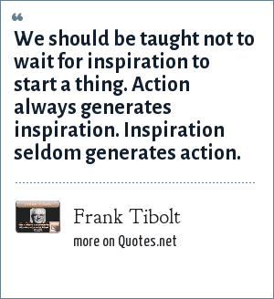 Frank Tibolt: We should be taught not to wait for inspiration to start a thing. Action always generates inspiration. Inspiration seldom generates action.