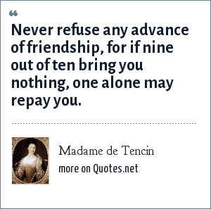 Madame de Tencin: Never refuse any advance of friendship, for if nine out of ten bring you nothing, one alone may repay you.