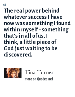 Tina Turner: The real power behind whatever success I have now was something I found within myself - something that's in all of us, I think, a little piece of God just waiting to be discovered.