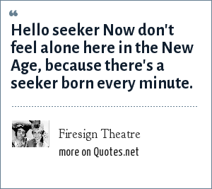 Firesign Theatre: Hello seeker Now don't feel alone here in the New Age, because there's a seeker born every minute.