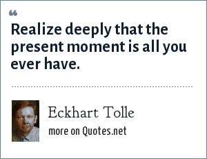 Eckhart Tolle: Realize deeply that the present moment is all you ever have.