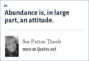 Sue Patton Thoele: Abundance is, in large part, an attitude.