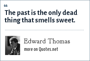 Edward Thomas: The past is the only dead thing that smells sweet.