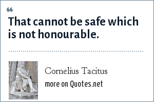 Cornelius Tacitus: That cannot be safe which is not honourable.