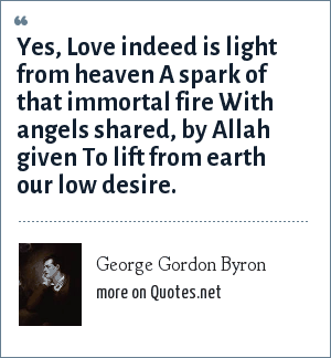 George Gordon Byron: Yes, Love indeed is light from heaven A spark of that immortal fire With angels shared, by Allah given To lift from earth our low desire.