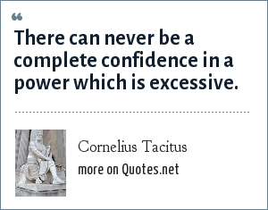 Cornelius Tacitus: There can never be a complete confidence in a power which is excessive.