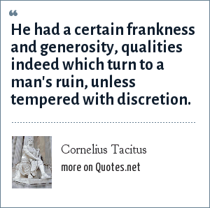 Cornelius Tacitus: He had a certain frankness and generosity, qualities indeed which turn to a man's ruin, unless tempered with discretion.
