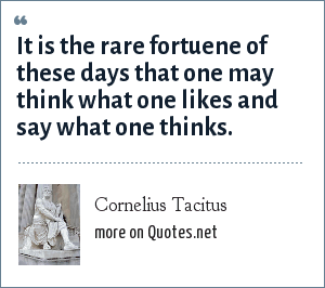 Cornelius Tacitus: It is the rare fortuene of these days that one may think what one likes and say what one thinks.