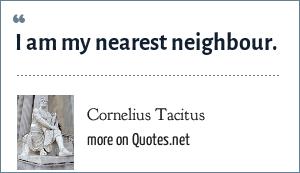 Cornelius Tacitus: I am my nearest neighbour.
