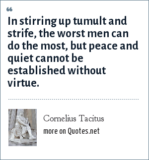 Cornelius Tacitus: In stirring up tumult and strife, the worst men can do the most, but peace and quiet cannot be established without virtue.
