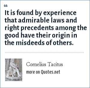 Cornelius Tacitus: It is found by experience that admirable laws and right precedents among the good have their origin in the misdeeds of others.