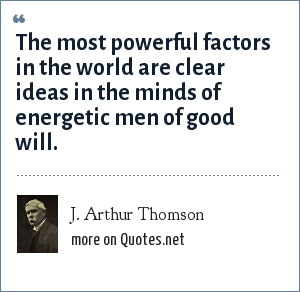 J. Arthur Thomson: The most powerful factors in the world are clear ideas in the minds of energetic men of good will.