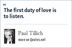Paul Tillich: The first duty of love is to listen.
