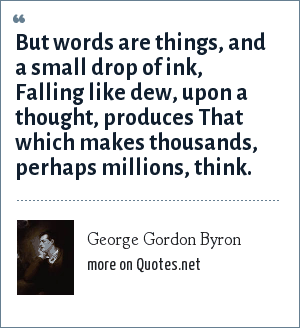 George Gordon Byron: But words are things, and a small drop of ink, Falling like dew, upon a thought, produces That which makes thousands, perhaps millions, think.