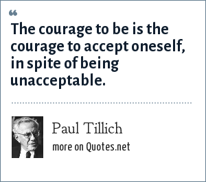 Paul Tillich: The courage to be is the courage to accept oneself, in spite of being unacceptable.