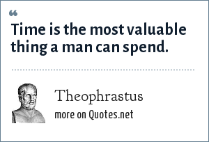 Theophrastus: Time is the most valuable thing a man can spend.