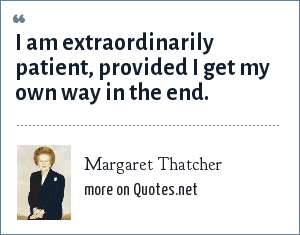 Margaret Thatcher: I am extraordinarily patient, provided I get my own way in the end.