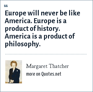 Margaret Thatcher: Europe will never be like America. Europe is a product of history. America is a product of philosophy.