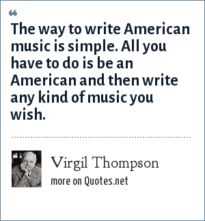 Virgil Thompson: The way to write American music is simple. All you have to do is be an American and then write any kind of music you wish.