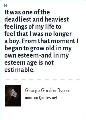 George Gordon Byron: It was one of the deadliest and heaviest feelings of my life to feel that I was no longer a boy. From that moment I began to grow old in my own esteem-and in my esteem age is not estimable.