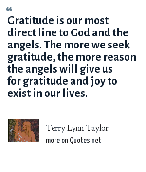 Terry Lynn Taylor: Gratitude is our most direct line to God and the angels. The more we seek gratitude, the more reason the angels will give us for gratitude and joy to exist in our lives.