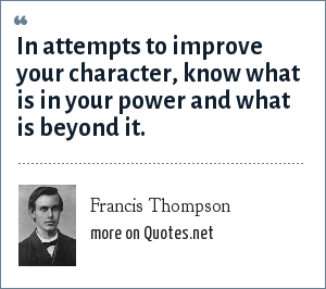 Francis Thompson: In attempts to improve your character, know what is in your power and what is beyond it.