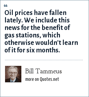 Bill Tammeus: Oil prices have fallen lately. We include this news for the benefit of gas stations, which otherwise wouldn't learn of it for six months.