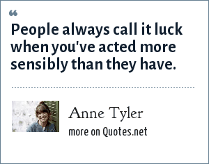 Anne Tyler: People always call it luck when you've acted more sensibly than they have.