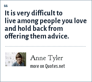 Anne Tyler: It is very difficult to live among people you love and hold back from offering them advice.