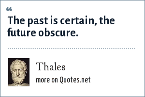 Thales: The past is certain, the future obscure.
