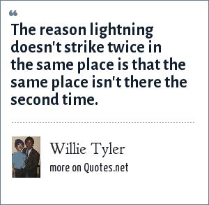 Willie Tyler: The reason lightning doesn't strike twice in the same place is that the same place isn't there the second time.