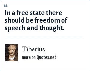 Tiberius: In a free state there should be freedom of speech and thought.
