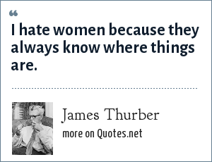 James Thurber: I hate women because they always know where things are.