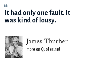 James Thurber: It had only one fault. It was kind of lousy.