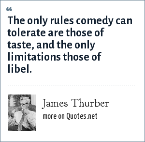 James Thurber: The only rules comedy can tolerate are those of taste, and the only limitations those of libel.