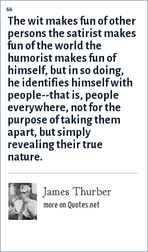 James Thurber: The wit makes fun of other persons the satirist makes fun of the world the humorist makes fun of himself, but in so doing, he identifies himself with people--that is, people everywhere, not for the purpose of taking them apart, but simply revealing their true nature.