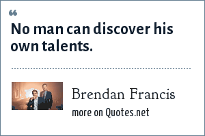 Brendan Francis: No man can discover his own talents.