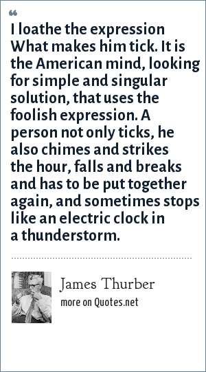 James Thurber: I loathe the expression What makes him tick. It is the American mind, looking for simple and singular solution, that uses the foolish expression. A person not only ticks, he also chimes and strikes the hour, falls and breaks and has to be put together again, and sometimes stops like an electric clock in a thunderstorm.