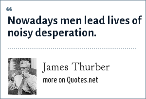 James Thurber: Nowadays men lead lives of noisy desperation.