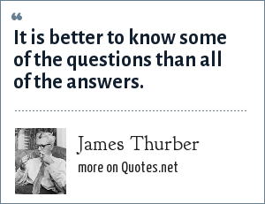 James Thurber: It is better to know some of the questions than all of the answers.