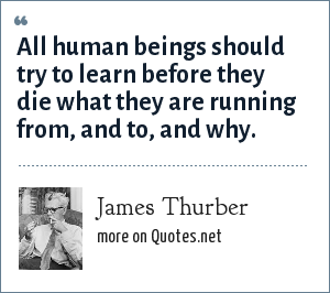 James Thurber: All human beings should try to learn before they die what they are running from, and to, and why.